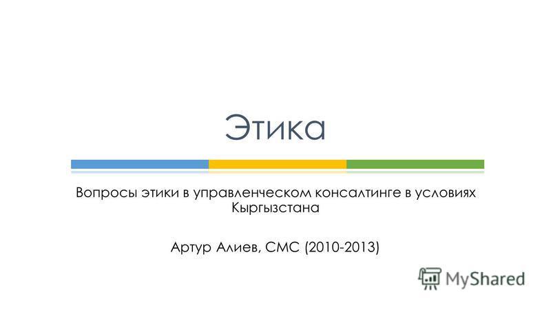 Вопросы этики в управленческом консалтинге в условиях Кыргызстана Артур Алиев, СМС (2010-2013) Этика