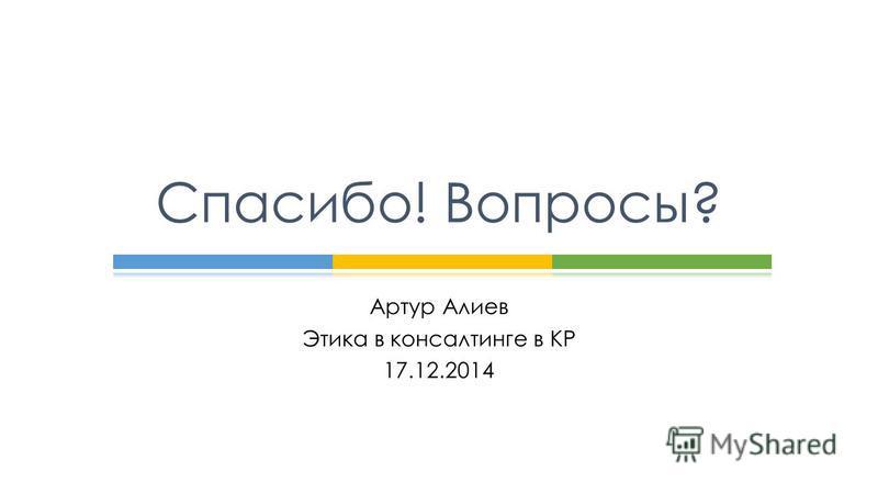 Артур Алиев Этика в консалтинге в КР 17.12.2014 Спасибо! Вопросы?