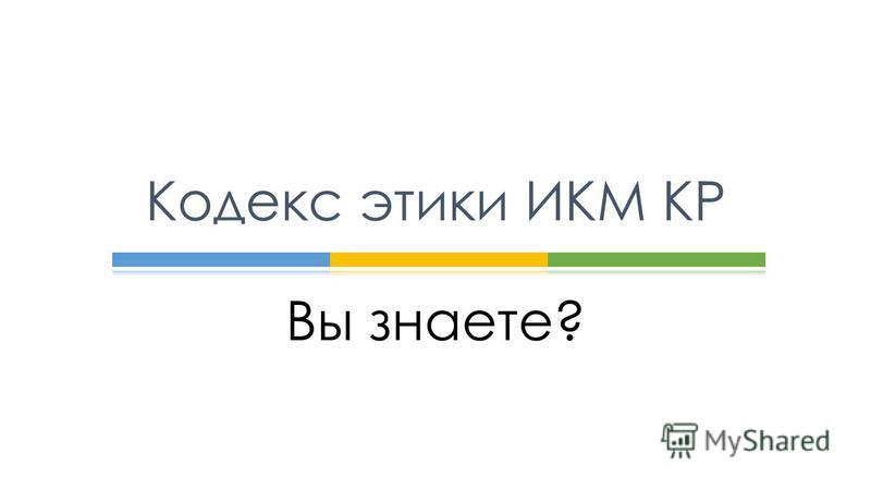 Вы знаете? Кодекс этики ИКМ КР