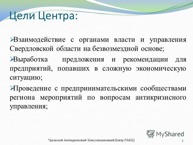 Цели Центра: Взаимодействие с органами власти и управления Свердловской области на безвозмездной основе; Выработка предложения и рекомендации для предприятий, попавших в сложную экономическую ситуацию; Проведение с предпринимательскими сообществами р