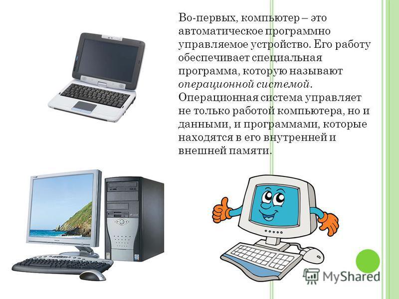 Во-первых, компьютер – это автоматическое программно управляемое устройство. Его работу обеспечивает специальная программа, которую называют операционной системой. Операционная система управляет не только работой компьютера, но и данными, и программа
