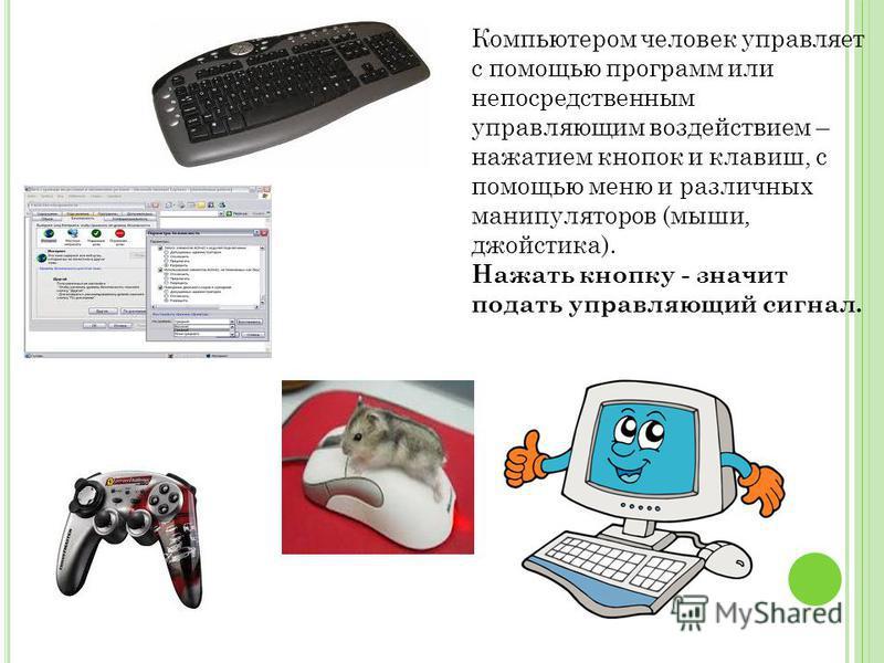 Компьютером человек управляет с помощью программ или непосредственным управляющим воздействием – нажатием кнопок и клавиш, с помощью меню и различных манипуляторов (мыши, джойстика). Нажать кнопку - значит подать управляющий сигнал.