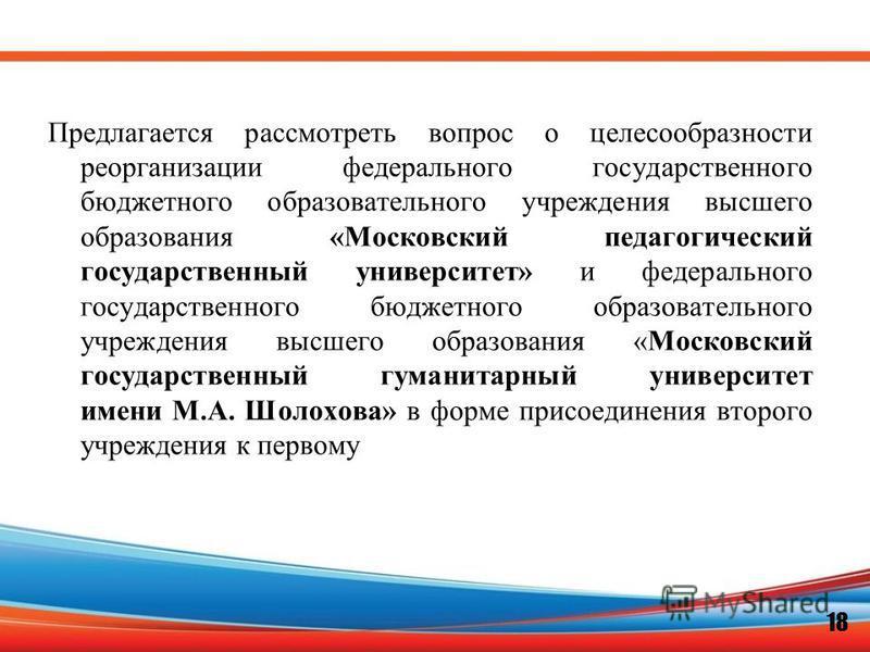 Предлагается рассмотреть вопрос о целесообразности реорганизации федерального государственного бюджетного образовательного учреждения высшего образования «Московский педагогический государственный университет» и федерального государственного бюджетно