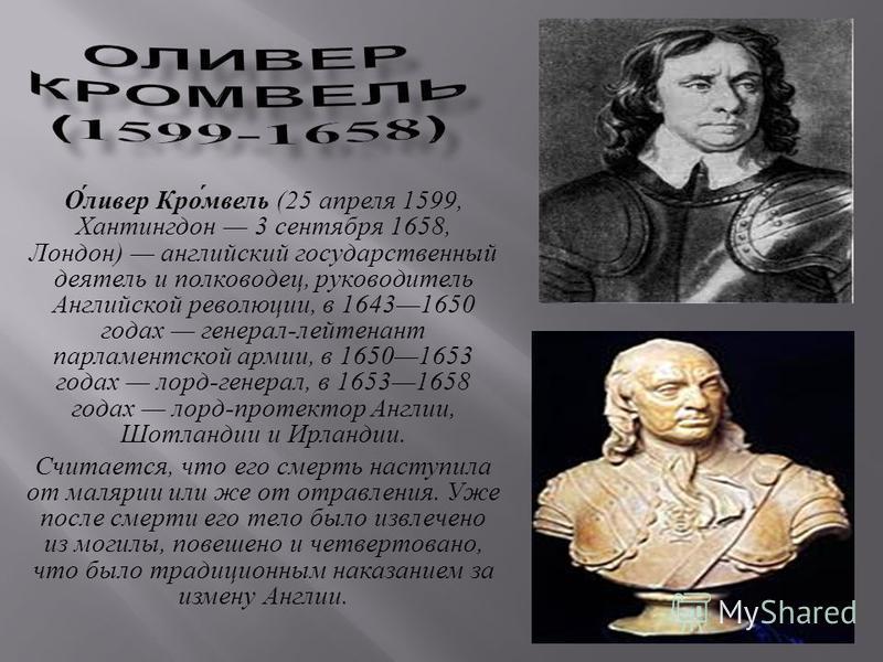 О́ливер Кро́мвель (25 апреля 1599, Хантингдон 3 сентября 1658, Лондон) английский государственный деятель и полководец, руководитель Английской революции, в 16431650 годах генерал-лейтенант парламентской армии, в 16501653 годах лорд-генерал, в 165316