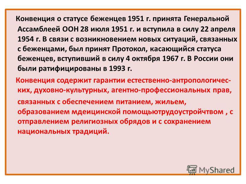 Конвенция о статусе беженцев 1951 г. принята Генеральной Ассамблеей ООН 28 июля 1951 г. и вступила в силу 22 апреля 1954 г. В связи с возникновением новых ситуаций, связанных с беженцами, был принят Протокол, касающийся статуса беженцев, вступивший