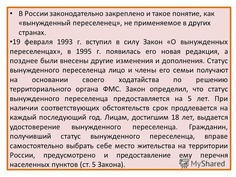 В России законодательно закреплено и такое понятие, как «вынужденный переселенец», не применяемое в других странах. 19 февраля 1993 г. вступил в силу Закон «О вынужденных переселенцах», в 1995 г. появилась его новая редакция, а позднее были внесены д