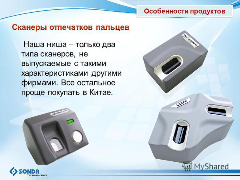 Наша ниша – только два типа сканеров, не выпускаемые с такими характеристиками другими фирмами. Все остальное проще покупать в Китае. Особенности продуктов