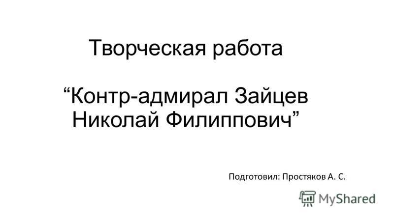 Творческая работа Контр-адмирал Зайцев Николай Филиппович Подготовил: Простяков А. С.