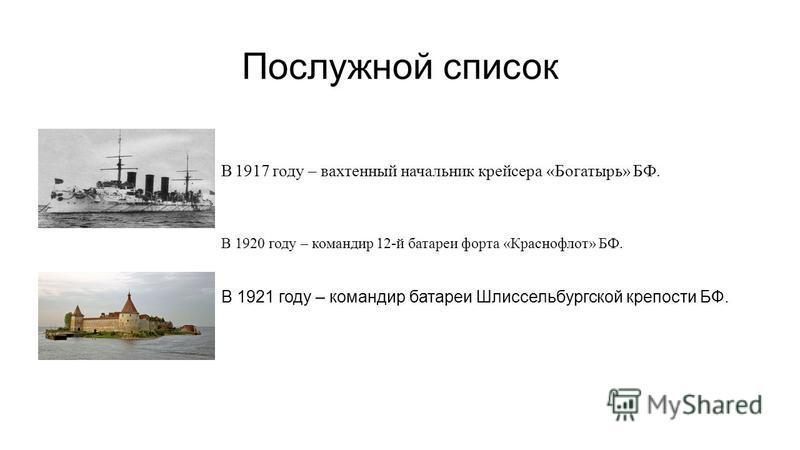 Послужной список В 1917 году – вахтенный начальник крейсера «Богатырь» БФ. В 1920 году – командир 12-й батареи форта «Краснофлот» БФ. В 1921 году – командир батареи Шлиссельбургской крепости БФ.