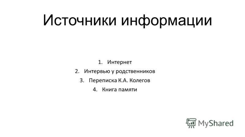 Источники информации 1. Интернет 2. Интервью у родственников 3. Переписка К.А. Колегов 4. Книга памяти