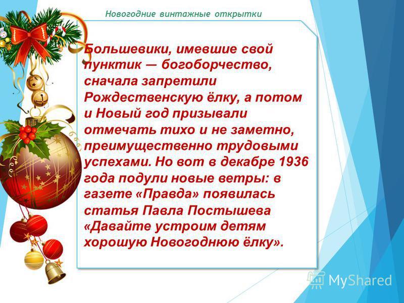 Большевики, имевшие свой пунктик богоборчество, сначала запретили Рождественскую ёлку, а потом и Новый год призывали отмечать тихо и не заметно, преимущественно трудовыми успехами. Но вот в декабре 1936 года подули новые ветры: в газете « Правда » по