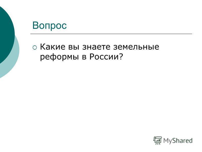 Вопрос Какие вы знаете земельные реформы в России?