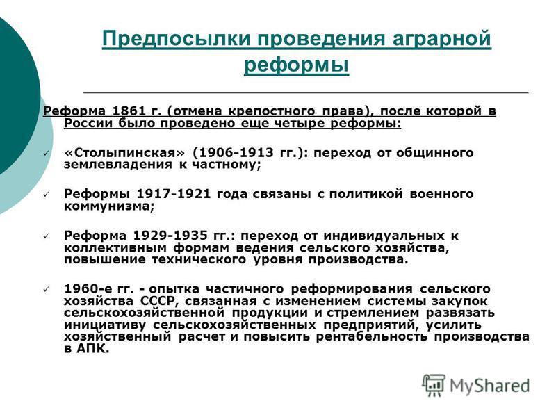 Предпосылки проведения аграрной реформы Реформа 1861 г. (отмена крепостного права), после которой в России было проведено еще четыре реформы: «Столыпинская» (1906-1913 гг.): переход от общинного землевладения к частному; Реформы 1917-1921 года связан