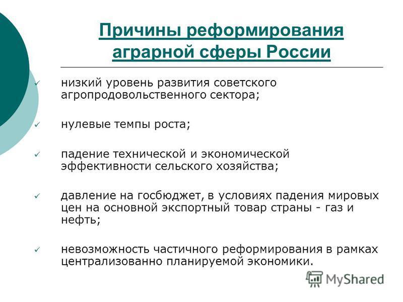 Причины реформирования аграрной сферы России низкий уровень развития советского агропродовольственного сектора; нулевые темпы роста; падение технической и экономической эффективности сельского хозяйства; давление на госбюджет, в условиях падения миро