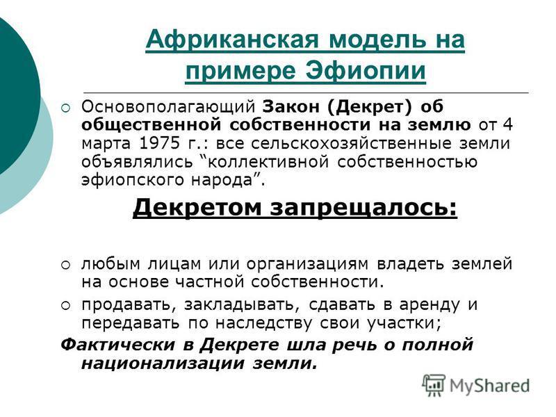 Африканская модель на примере Эфиопии Основополагающий Закон (Декрет) об общественной собственности на землю от 4 марта 1975 г.: все сельскохозяйственные земли объявлялись коллективной собственностью эфиопского народа. Декретом запрещалось: любым лиц