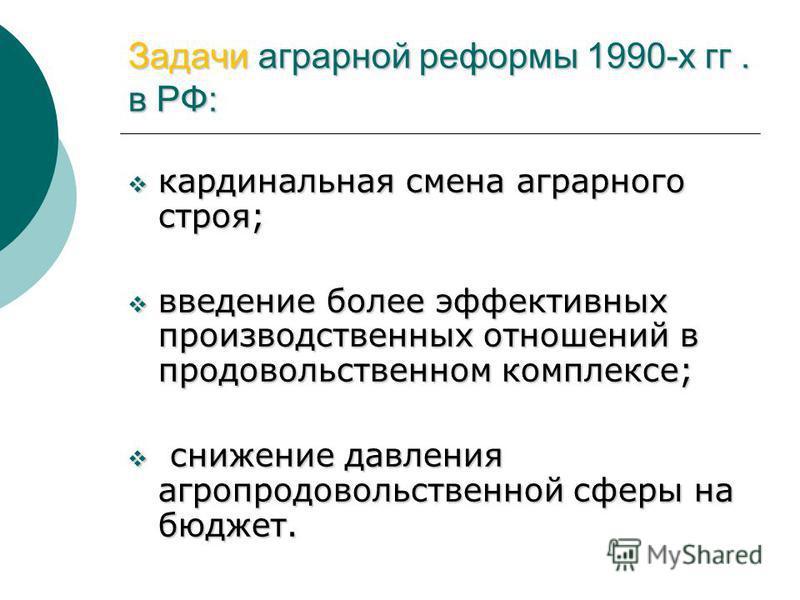 Задачи аграрной реформы 1990-х гг. в РФ: кардинальная смена аграрного строя; кардинальная смена аграрного строя; введение более эффективных производственных отношений в продовольственном комплексе; введение более эффективных производственных отношени