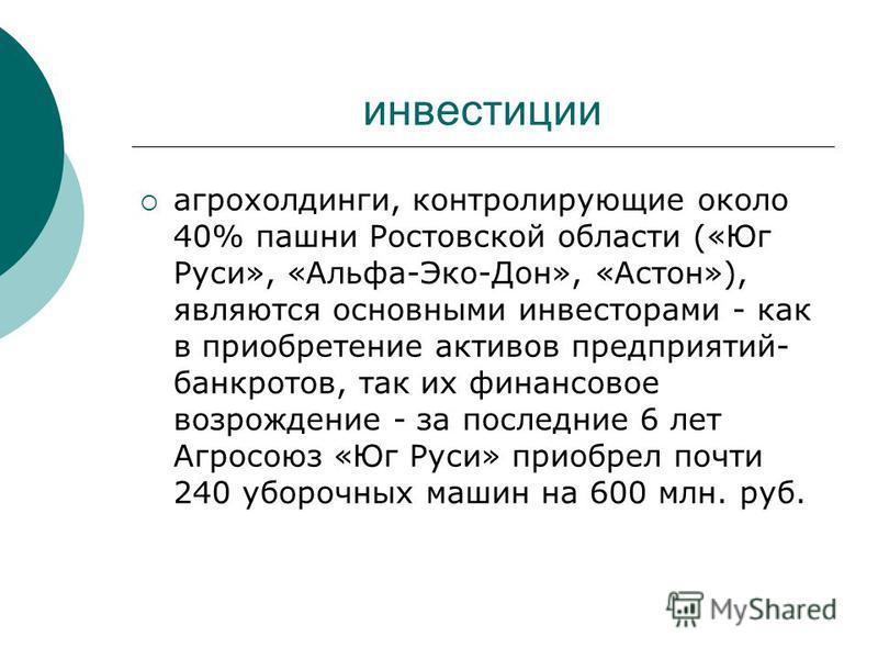 инвестиции агрохолдинги, контролирующие около 40% пашни Ростовской области («Юг Руси», «Альфа-Эко-Дон», «Астон»), являются основными инвесторами - как в приобретение активов предприятий- банкротов, так их финансовое возрождение - за последние 6 лет А