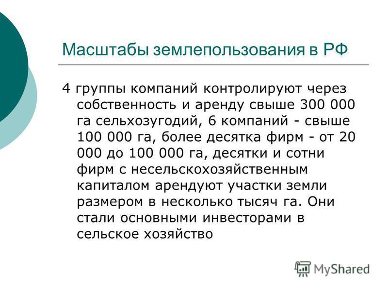 Масштабы землепользования в РФ 4 группы компаний контролируют через собственность и аренду свыше 300 000 га сельхозугодий, 6 компаний - свыше 100 000 га, более десятка фирм - от 20 000 до 100 000 га, десятки и сотни фирм с несельскохозяйственным капи