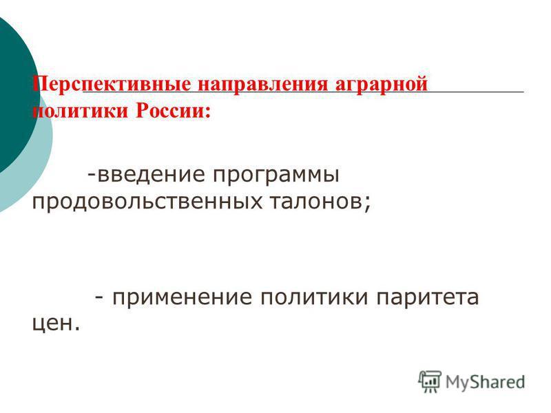 Перспективные направления аграрной политики России: -введение программы продовольственных талонов; - применение политики паритета цен.