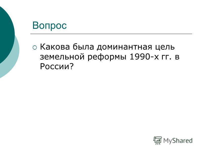 Вопрос Какова была доминантная цель земельной реформы 1990-х гг. в России?