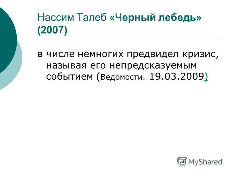 Нассим Талеб «Черный лебедь» (2007) в числе немногих предвидел кризис, называя его непредсказуемым событием ( Ведомости. 19.03.2009))