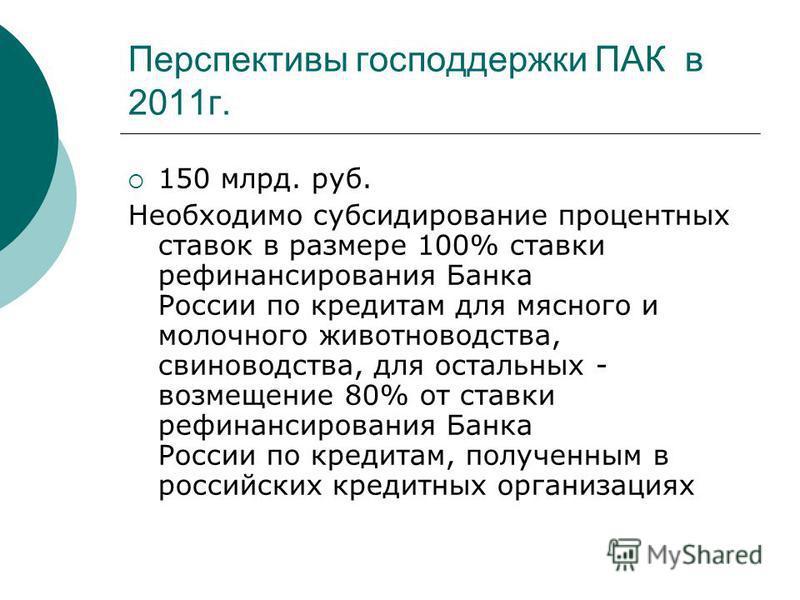 Перспективы господдержки ПАК в 2011 г. 150 млрд. руб. Необходимо субсидирование процентных ставок в размере 100% ставки рефинансирования Банка России по кредитам для мясного и молочного животноводства, свиноводства, для остальных - возмещение 80% от
