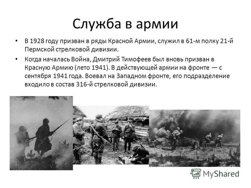 Служба в армии В 1928 году призван в ряды Красной Армии, служил в 61-м полку 21-й Пермской стрелковой дивизии. Когда началась Война, Дмитрий Тимофеев был вновь призван в Красную Армию (лето 1941). В действующей армии на фронте с сентября 1941 года. В