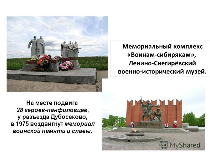 На месте подвига 28 героев-панфиловцев, у разъезда Дубосеково, в 1975 воздвигнут мемориал воинской памяти и славы. Мемориальный комплекс «Воинам-сибирякам», Ленино-Снегирёвский военно-исторический музей.
