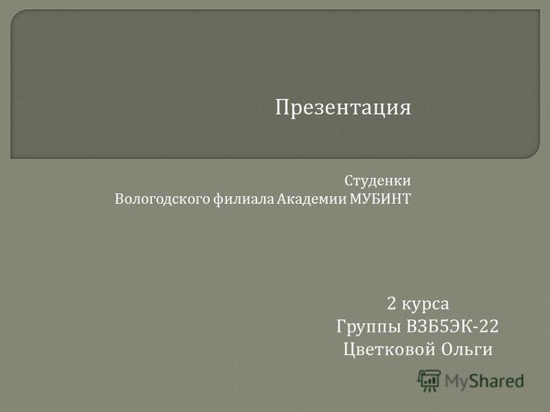 Презентация Студенки Вологодского филиала Академии МУБИНТ 2 курса Группы ВЗБ 5 ЭК -22 Цветковой Ольги