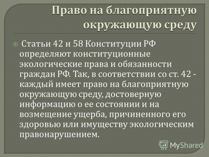 Статьи 42 и 58 Конституции РФ определяют конституционные экологические права и обязанности граждан РФ. Так, в соответствии со ст. 42 - каждый имеет право на благоприятную окружающую среду, достоверную информацию о ее состоянии и на возмещение ущерба,