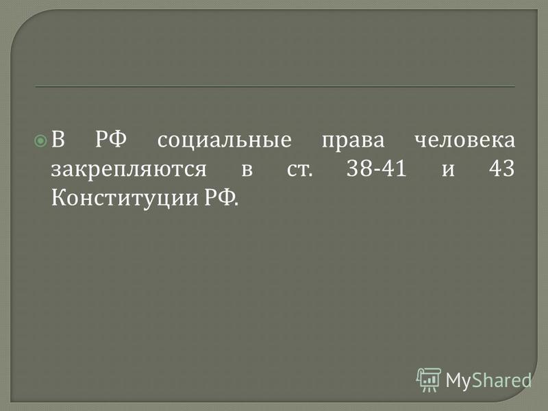 В РФ социальные права человека закрепляются в ст. 38-41 и 43 Конституции РФ.