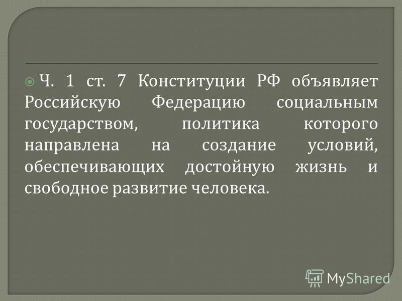 Ч. 1 ст. 7 Конституции РФ объявляет Российскую Федерацию социальным государством, политика которого направлена на создание условий, обеспечивающих достойную жизнь и свободное развитие человека.