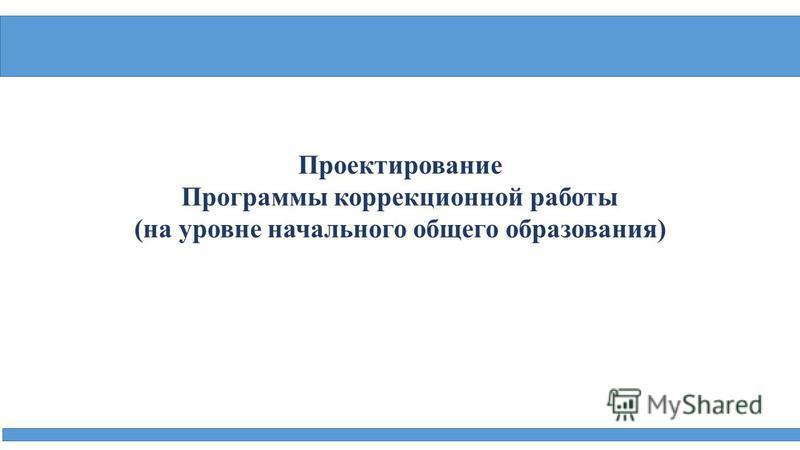 Проектирование Программы коррекционной работы (на уровне начального общего образования)