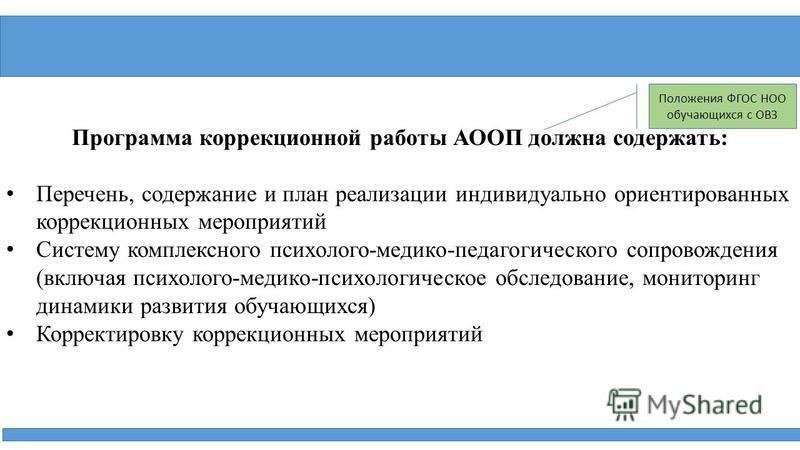 Программа коррекционной работы АООП должна содержать: Перечень, содержание и план реализации индивидуально ориентированных коррекционных мероприятий Систему комплексного психолого-медико-педагогического сопровождения (включая психолого-медико-психоло