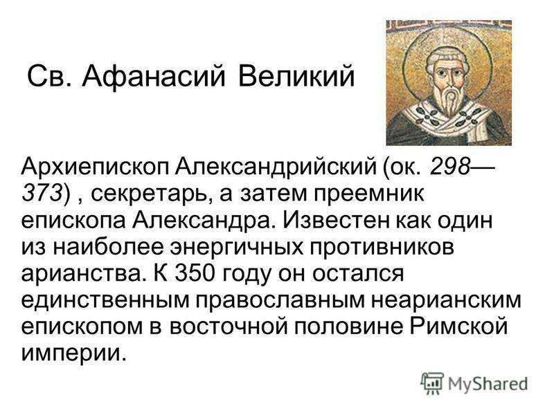Св. Афанасий Великий Архиепископ Александрийский (ок. 298 373), секретарь, а затем преемник епископа Александра. Известен как один из наиболее энергичных противников арианства. К 350 году он остался единственным православным неарианским епископом в в
