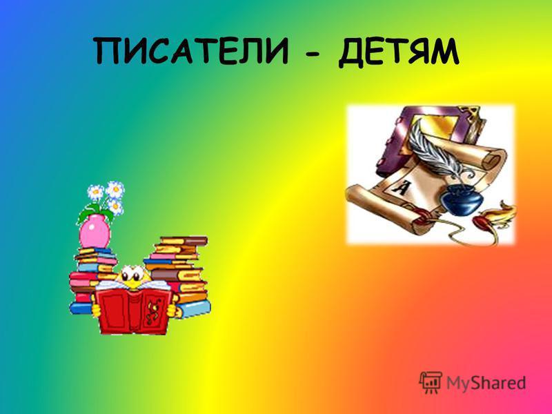 ПИСАТЕЛИ - ДЕТЯМ