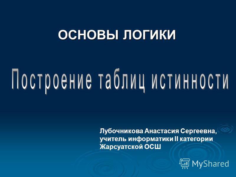 ОСНОВЫ ЛОГИКИ Лубочникова Анастасия Сергеевна, учитель информатики II категории Жарсуатской ОСШ