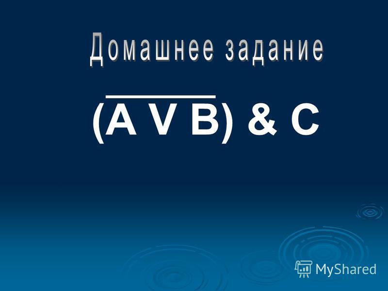 1. Изучите новый материал по конспекту в тетради; 2. Постройте таблицу истинности для логического выражения: (А V B) & C