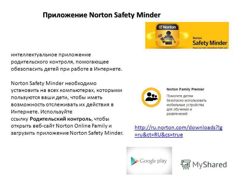 Приложение Norton Safety Minder интеллектуальное приложение родительского контроля, помогающее обезопасить детей при работе в Интернете. Norton Safety Minder необходимо установить на всех компьютерах, которыми пользуются ваши дети, чтобы иметь возмож