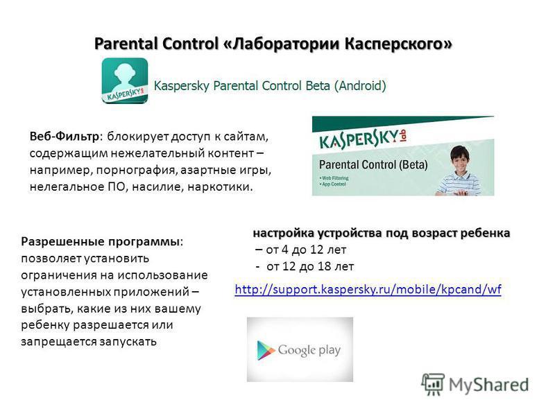 Parental Control «Лаборатории Касперского» http://support.kaspersky.ru/mobile/kpcand/wf Веб-Фильтр: блокирует доступ к сайтам, содержащим нежелательный контент – например, порнография, азартные игры, нелегальное ПО, насилие, наркотики. Разрешенные пр
