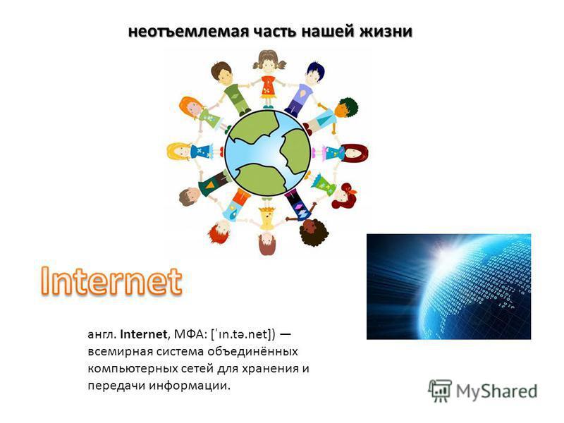 неотъемлемая часть нашей жизни англ. Internet, МФА: [ˈɪn.tə.net]) всемирная система объединённых компьютерных сетей для хранения и передачи информации.