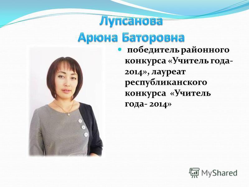 победитель районного конкурса «Учитель года- 2014», лауреат республиканского конкурса «Учитель года- 2014»