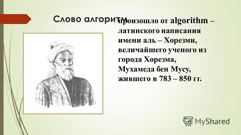 Слово алгоритм произошло от algorithm – латинского написания имени аль – Хорезми, величайшего ученого из города Хорезма, Мухамеда бен Мусу, жившего в 783 – 850 гг.