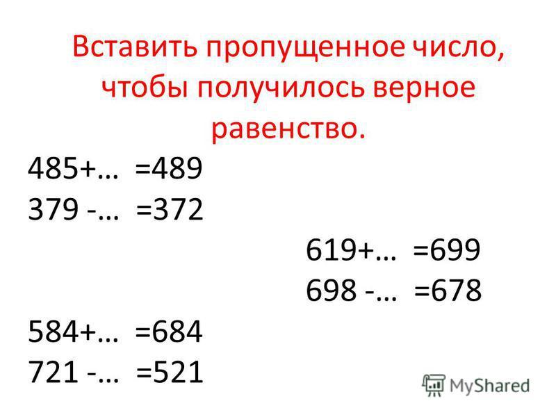 Вставить пропущенное число, чтобы получилось верное равенство. 485+… =489 379 -… =372 619+… =699 698 -… =678 584+… =684 721 -… =521