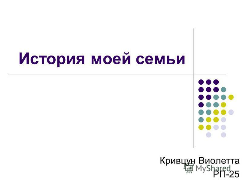 История моей семьи Кривцун Виолетта РП-25