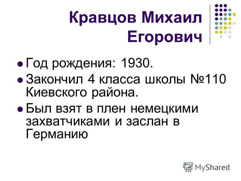 Год рождения: 1930. Закончил 4 класса школы 110 Киевского района. Был взят в плен немецкими захватчиками и заслан в Германию Кравцов Михаил Егорович