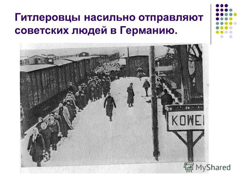 Гитлеровцы насильно отправляют советских людей в Германию.