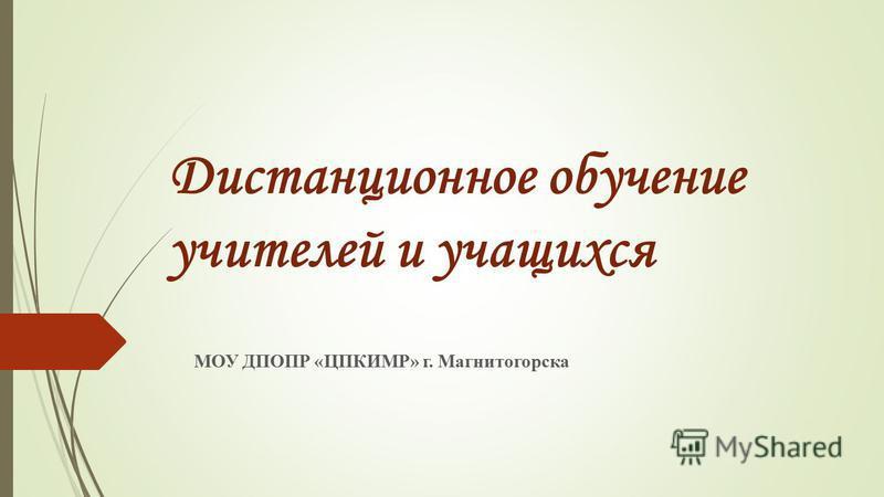 Дистанционное обучение учителей и учащихся МОУ ДПОПР «ЦПКИМР» г. Магнитогорска