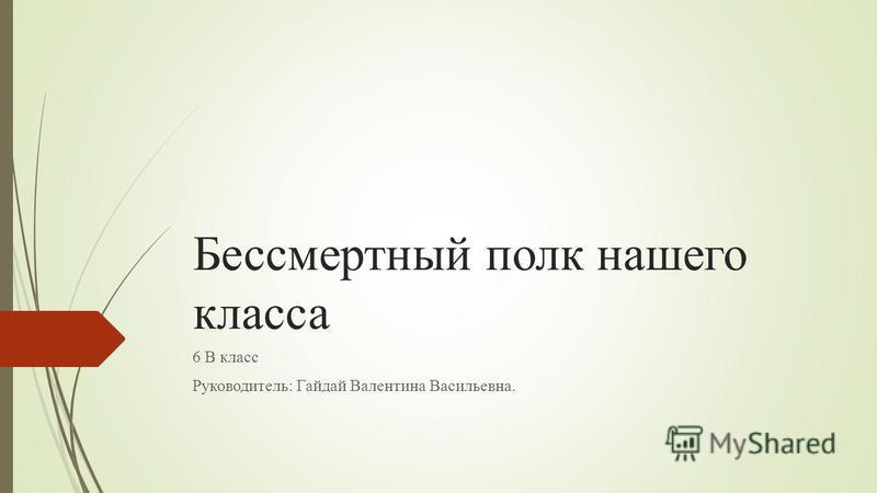 Бессмертный полк нашего класса 6 В класс Руководитель: Гайдай Валентина Васильевна.