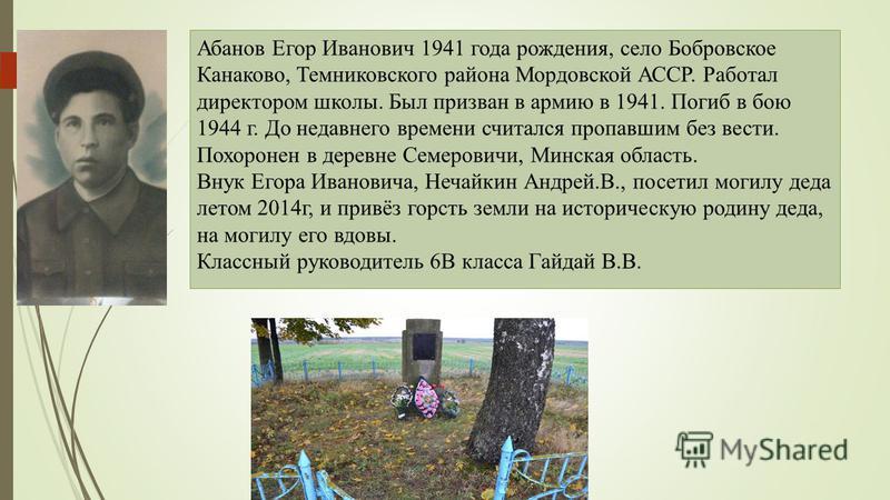 Абанов Егор Иванович 1941 года рождения, село Бобровское Канаково, Темниковского района Мордовской АССР. Работал директором школы. Был призван в армию в 1941. Погиб в бою 1944 г. До недавнего времени считался пропавшим без вести. Похоронен в деревне